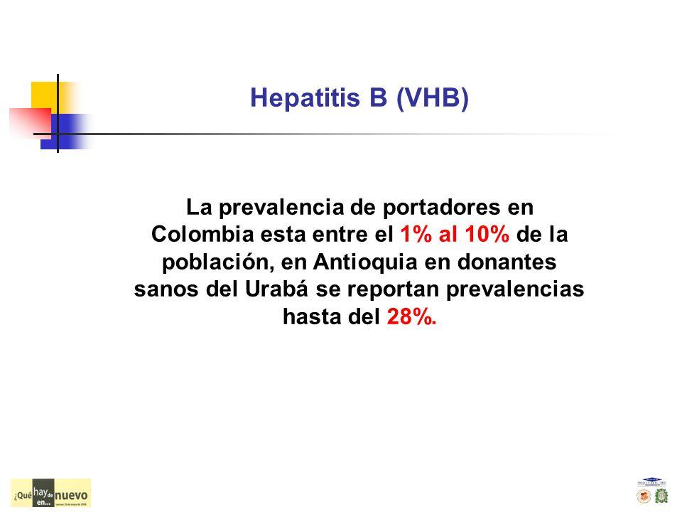 Hepatitis B (VHB) La prevalencia de portadores en Colombia esta entre el 1% al 10% de la población, en Antioquia en donantes sanos del Urabá se report