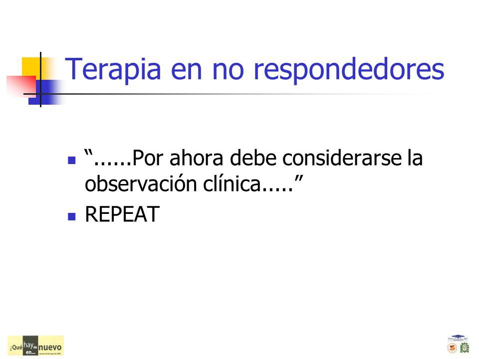 Terapia en no respondedores......Por ahora debe considerarse la observación clínica..... REPEAT