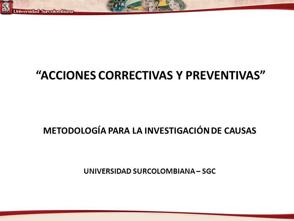 ACCIONES CORRECTIVAS Y PREVENTIVAS UNIVERSIDAD SURCOLOMBIANA – SGC METODOLOGÍA PARA LA INVESTIGACIÓN DE CAUSAS