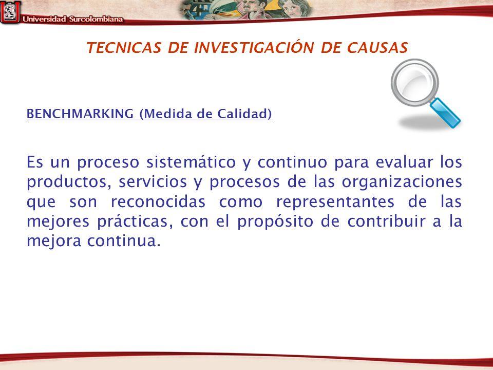 TECNICAS DE INVESTIGACIÓN DE CAUSAS BENCHMARKING (Medida de Calidad) Es un proceso sistemático y continuo para evaluar los productos, servicios y proc
