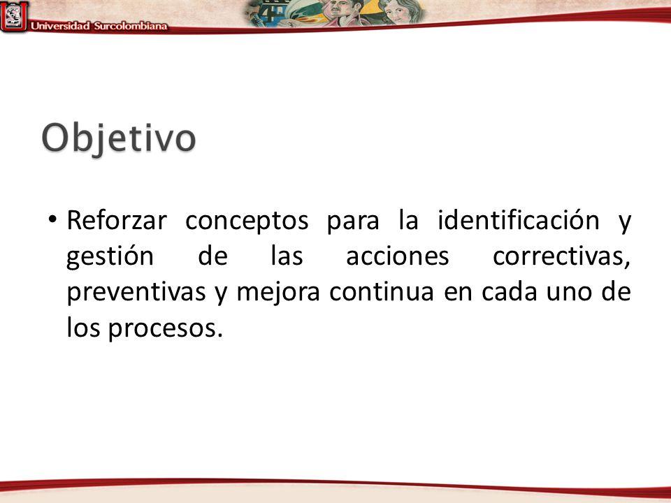 Reforzar conceptos para la identificación y gestión de las acciones correctivas, preventivas y mejora continua en cada uno de los procesos.