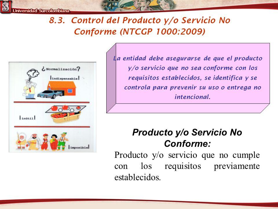 8.3. Control del Producto y/o Servicio No Conforme (NTCGP 1000:2009) La entidad debe asegurarse de que el producto y/o servicio que no sea conforme co