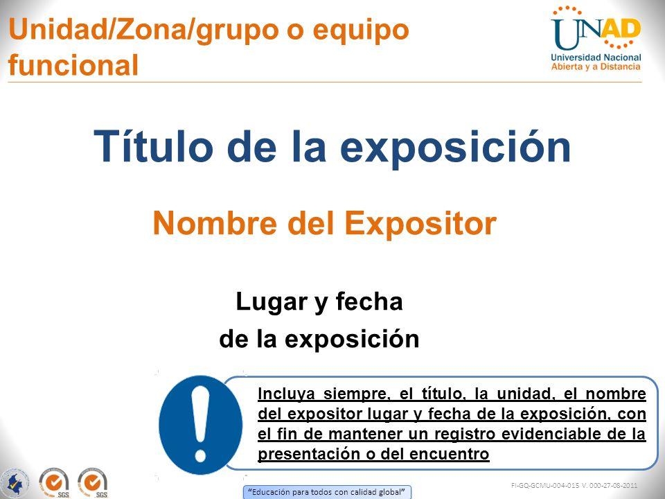 Educación para todos con calidad global Unidad/Zona/grupo o equipo funcional Título de la exposición Lugar y fecha de la exposición Nombre del Exposit