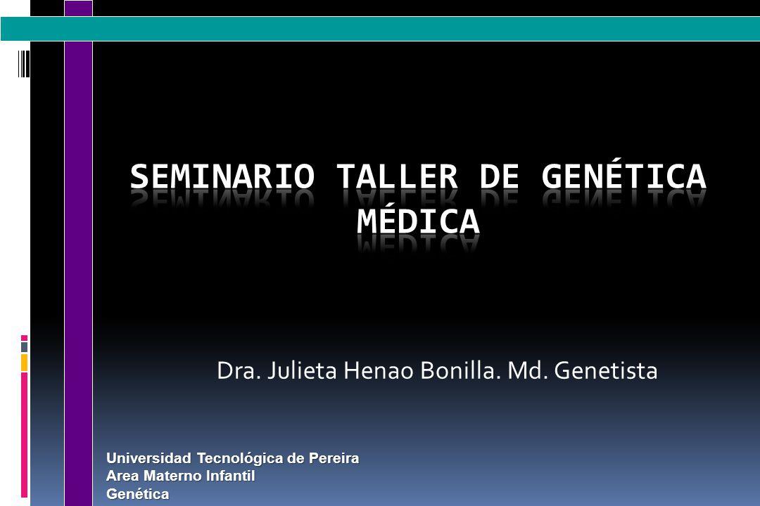 Universidad Tecnológica de Pereira Area Materno Infantil Genética Dra. Julieta Henao Bonilla. Md. Genetista