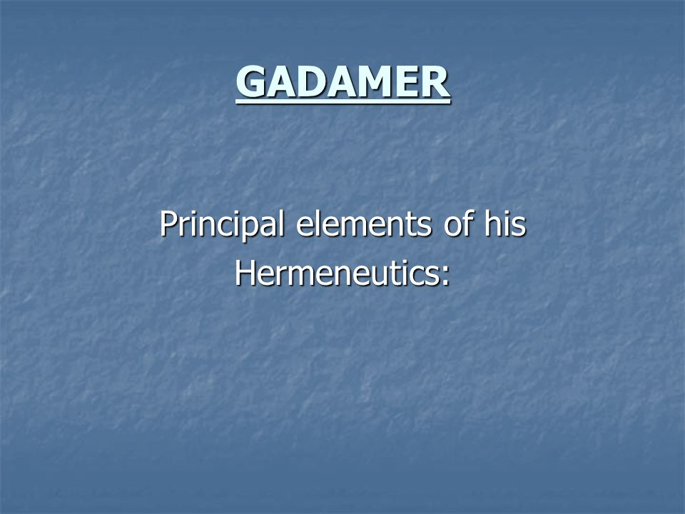 GADAMER Principal elements of his Hermeneutics:
