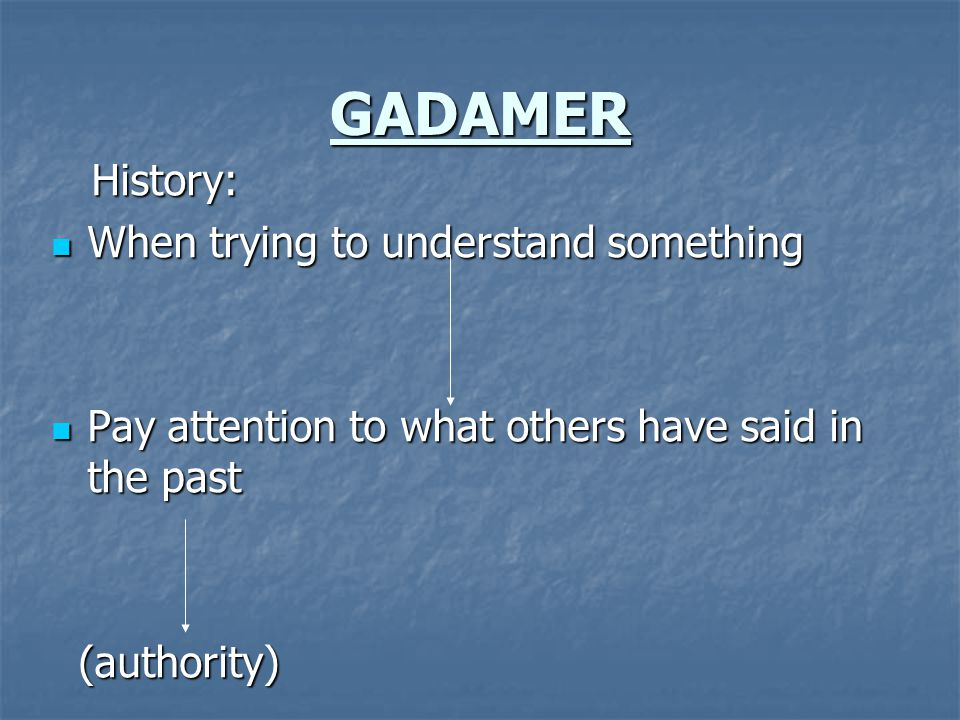 GADAMER History: History: When trying to understand something When trying to understand something Pay attention to what others have said in the past Pay attention to what others have said in the past (authority) (authority)