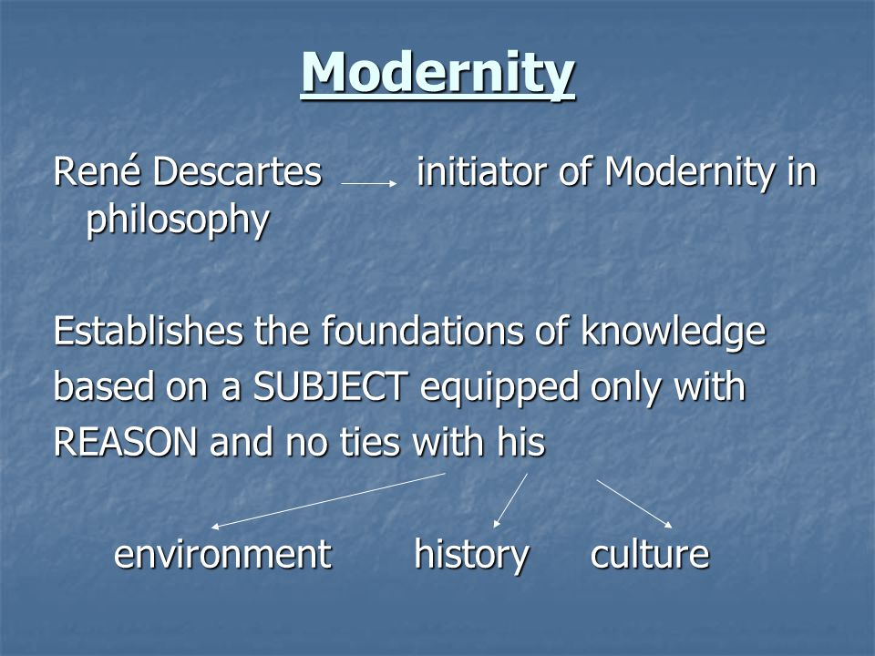 Modernity René Descartes initiator of Modernity in philosophy Establishes the foundations of knowledge based on a SUBJECT equipped only with REASON an