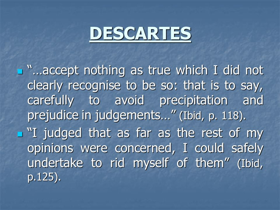 DESCARTES …accept nothing as true which I did not clearly recognise to be so: that is to say, carefully to avoid precipitation and prejudice in judgements… (Ibid, p.