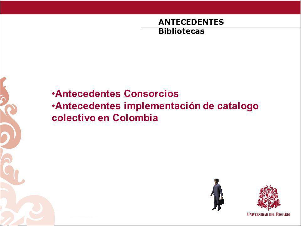 ANTECEDENTES Bibliotecas Antecedentes Consorcios Antecedentes implementación de catalogo colectivo en Colombia