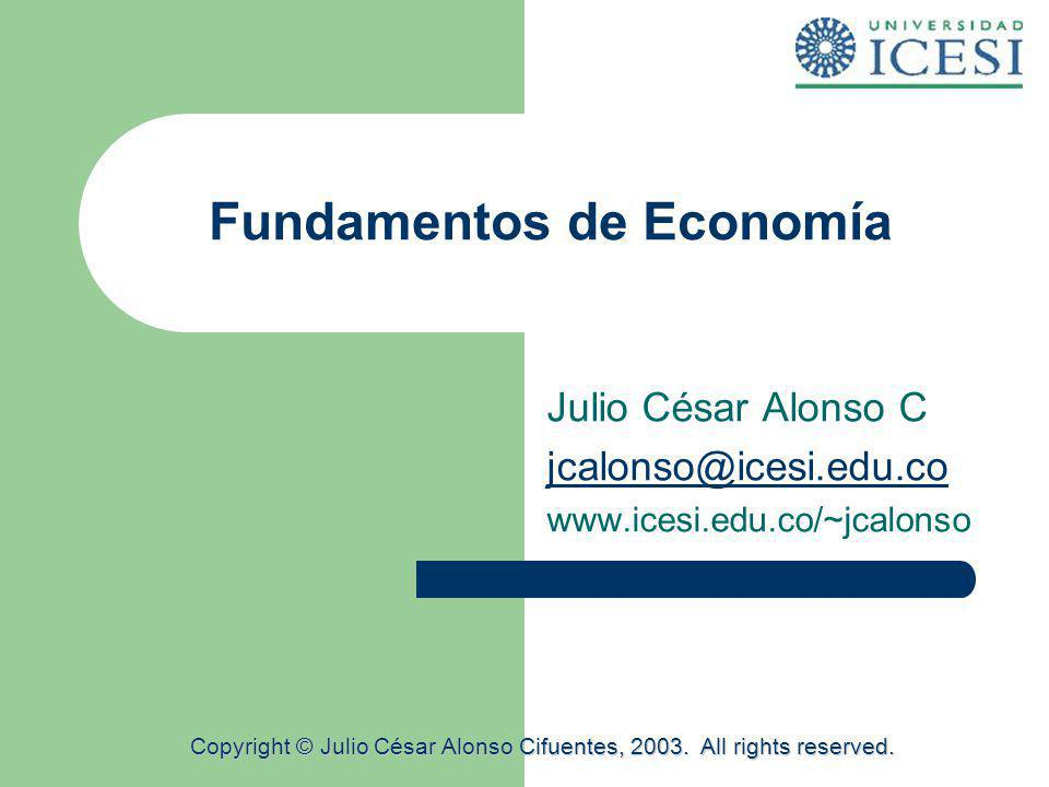 Fundamentos de Economía Julio César Alonso C jcalonso@icesi.edu.co www.icesi.edu.co/~jcalonso Copyright © Julio César Alonso Cifuentes, 2003. All righ