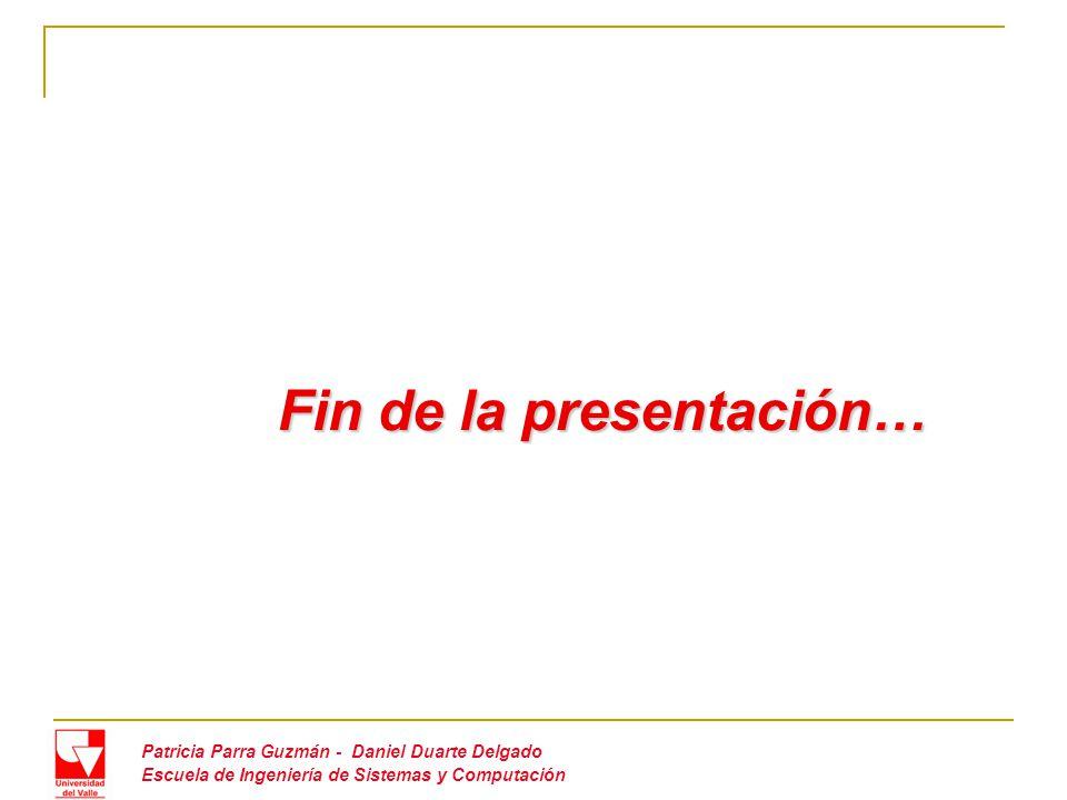 Fin de la presentación… Fin de la presentación… Patricia Parra Guzmán - Daniel Duarte Delgado Escuela de Ingeniería de Sistemas y Computación