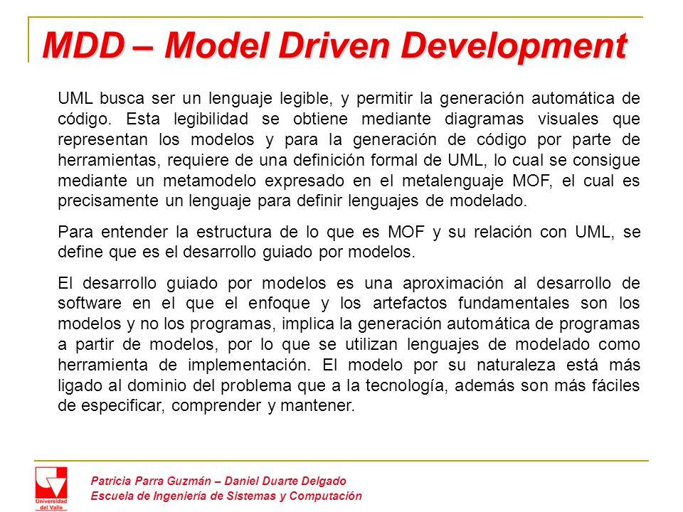 MDD – Model Driven Development Patricia Parra Guzmán – Daniel Duarte Delgado Escuela de Ingeniería de Sistemas y Computación UML busca ser un lenguaje legible, y permitir la generación automática de código.