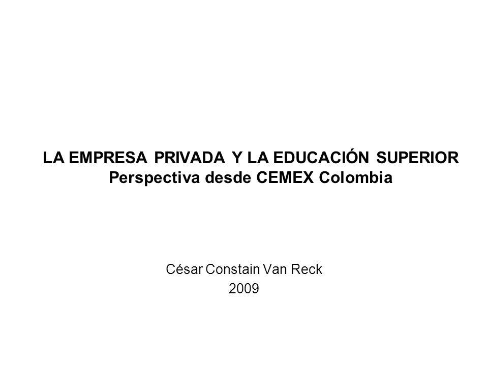 LA EMPRESA PRIVADA Y LA EDUCACIÓN SUPERIOR Perspectiva desde CEMEX Colombia César Constain Van Reck 2009