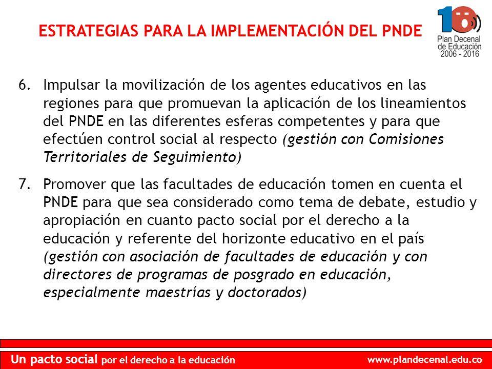 www.plandecenal.edu.co Un pacto social por el derecho a la educación ESTRATEGIAS PARA LA IMPLEMENTACIÓN DEL PNDE 6.Impulsar la movilización de los agentes educativos en las regiones para que promuevan la aplicación de los lineamientos del PNDE en las diferentes esferas competentes y para que efectúen control social al respecto (gestión con Comisiones Territoriales de Seguimiento) 7.Promover que las facultades de educación tomen en cuenta el PNDE para que sea considerado como tema de debate, estudio y apropiación en cuanto pacto social por el derecho a la educación y referente del horizonte educativo en el país (gestión con asociación de facultades de educación y con directores de programas de posgrado en educación, especialmente maestrías y doctorados)