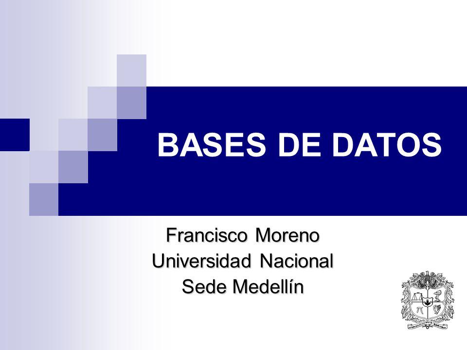 BASES DE DATOS Francisco Moreno Universidad Nacional Sede Medellín