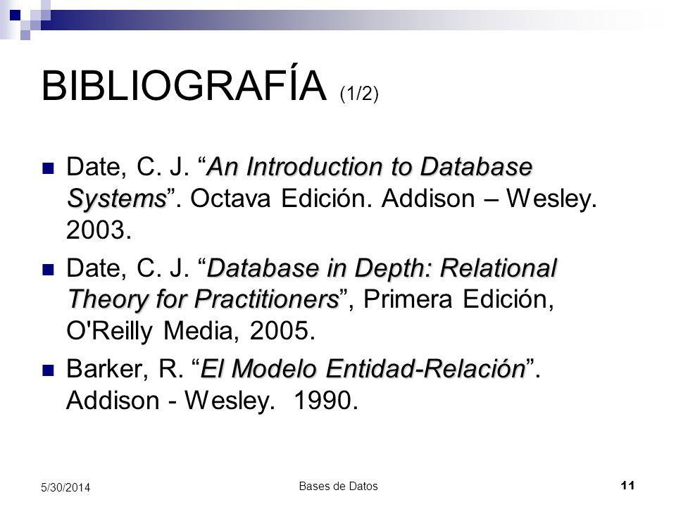 Bases de Datos 11 5/30/2014 BIBLIOGRAFÍA (1/2) An Introduction to Database Systems Date, C. J. An Introduction to Database Systems. Octava Edición. Ad