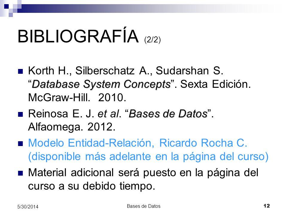 Bases de Datos 12 5/30/2014 BIBLIOGRAFÍA (2/2) Database System Concepts Korth H., Silberschatz A., Sudarshan S.Database System Concepts. Sexta Edición