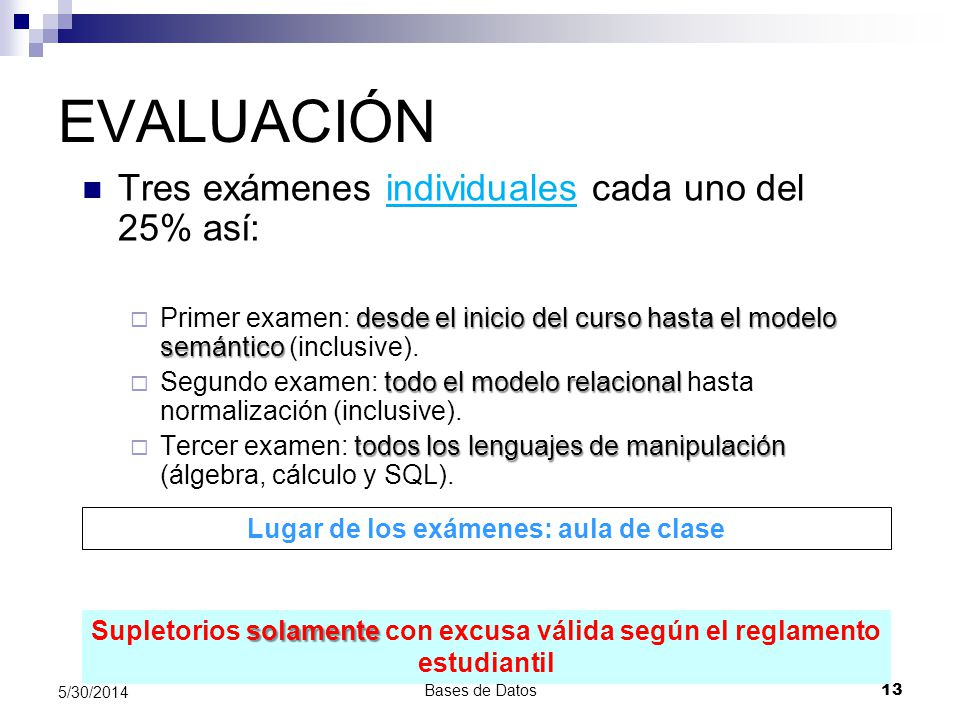Bases de Datos 13 5/30/2014 EVALUACIÓN Tres exámenes individuales cada uno del 25% así: desde el inicio del curso hasta el modelo semántico Primer exa