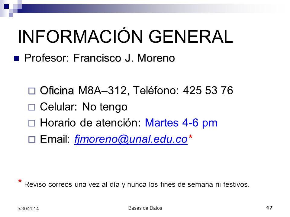 Bases de Datos 17 5/30/2014 INFORMACIÓN GENERAL Francisco J. Moreno Profesor: Francisco J. Moreno Oficina Oficina M8A–312, Teléfono: 425 53 76 Celular