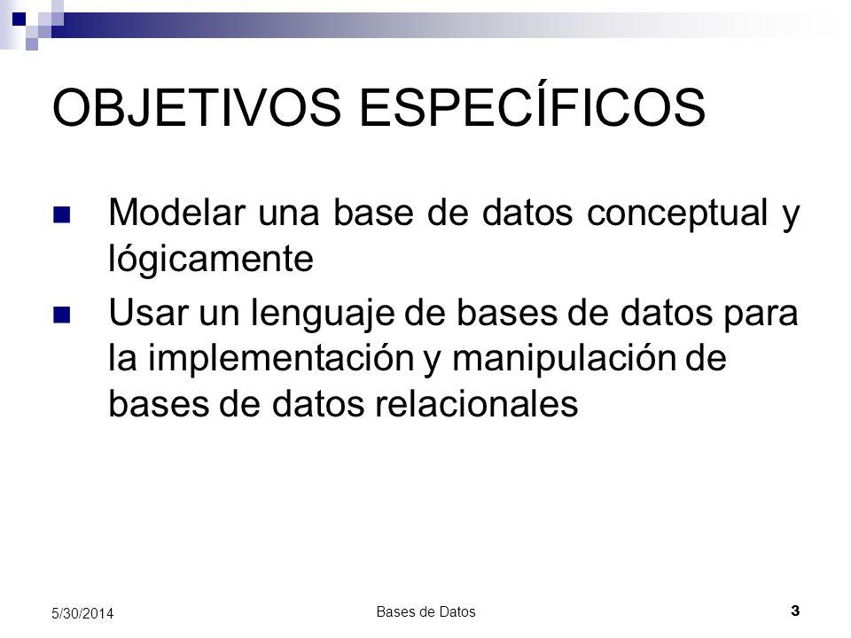 Bases de Datos 3 5/30/2014 OBJETIVOS ESPECÍFICOS Modelar una base de datos conceptual y lógicamente Usar un lenguaje de bases de datos para la impleme