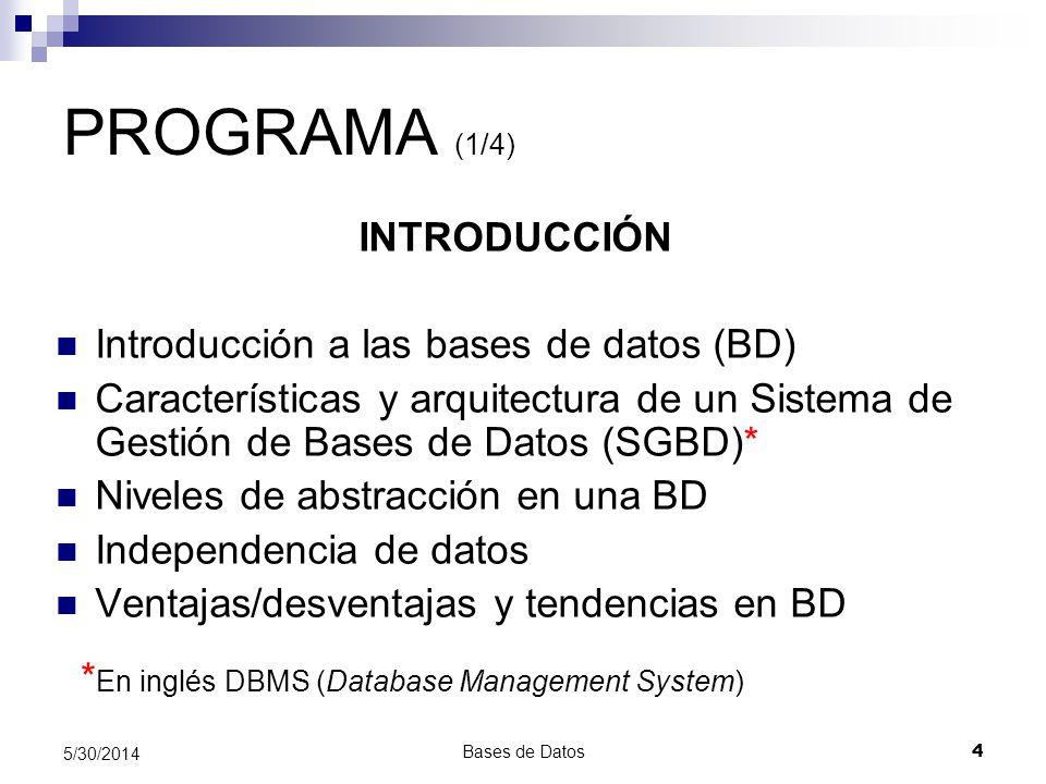 Bases de Datos 4 5/30/2014 PROGRAMA (1/4) INTRODUCCIÓN Introducción a las bases de datos (BD) Características y arquitectura de un Sistema de Gestión