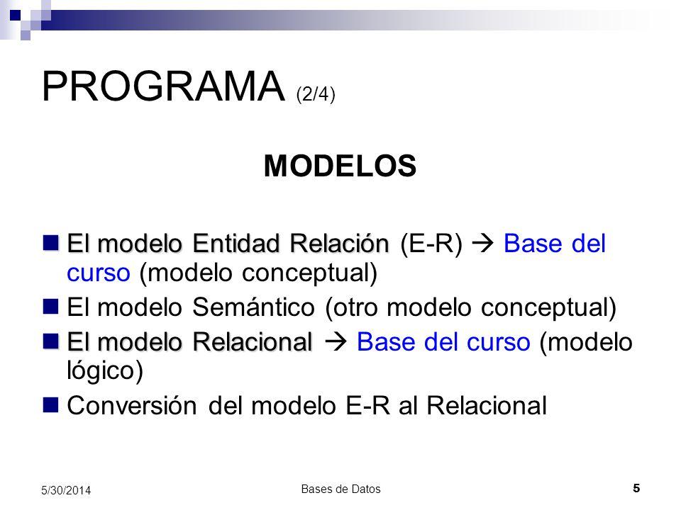 Bases de Datos 5 5/30/2014 PROGRAMA (2/4) MODELOS El modelo Entidad Relación El modelo Entidad Relación (E-R) Base del curso (modelo conceptual) El mo