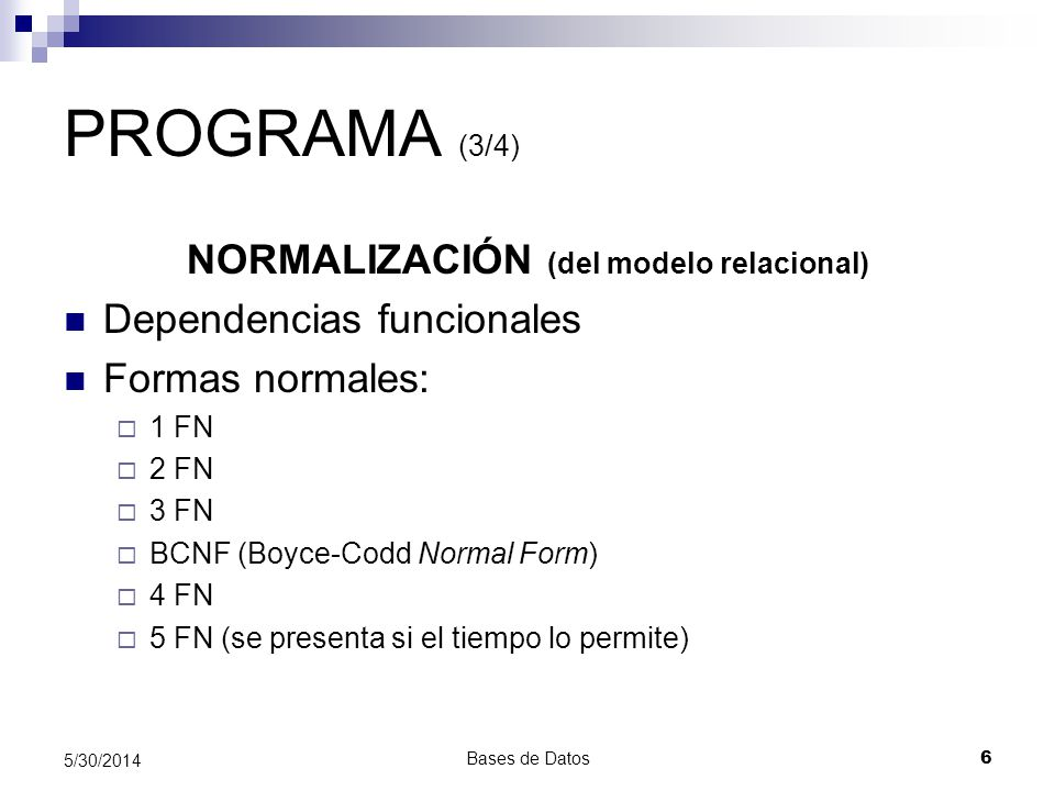 Bases de Datos 6 5/30/2014 PROGRAMA (3/4) NORMALIZACIÓN (del modelo relacional) Dependencias funcionales Formas normales: 1 FN 2 FN 3 FN BCNF (Boyce-C