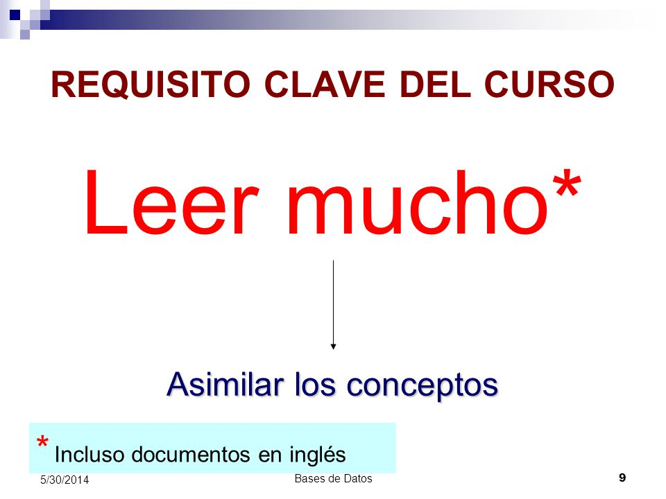 Bases de Datos 9 5/30/2014 REQUISITO CLAVE DEL CURSO Leer mucho* Asimilar los conceptos * Incluso documentos en inglés