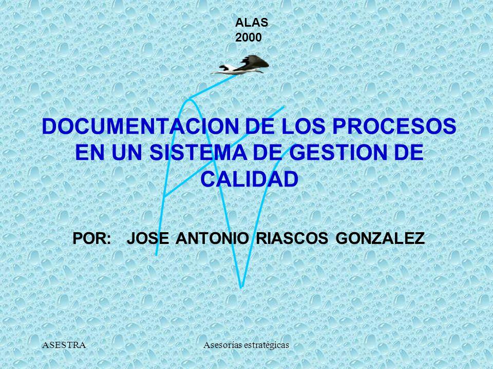 ASESTRAAsesorías estratégicas DOCUMENTACION DE LOS PROCESOS EN UN SISTEMA DE GESTION DE CALIDAD POR: JOSE ANTONIO RIASCOS GONZALEZ ALAS 2000