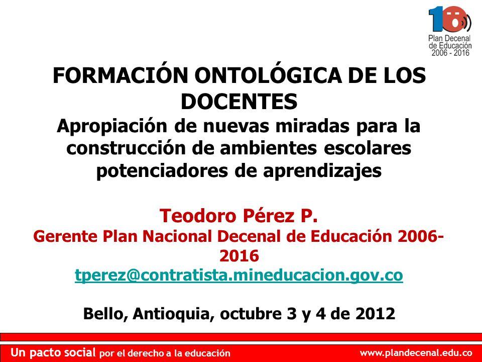 www.plandecenal.edu.co Un pacto social por el derecho a la educación FORMACIÓN ONTOLÓGICA DE LOS DOCENTES Apropiación de nuevas miradas para la constr