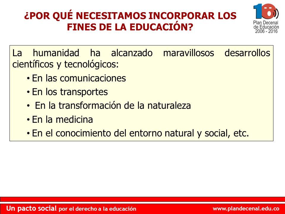 www.plandecenal.edu.co Un pacto social por el derecho a la educación ¿POR QUÉ NECESITAMOS INCORPORAR LOS FINES DE LA EDUCACIÓN? La humanidad ha alcanz