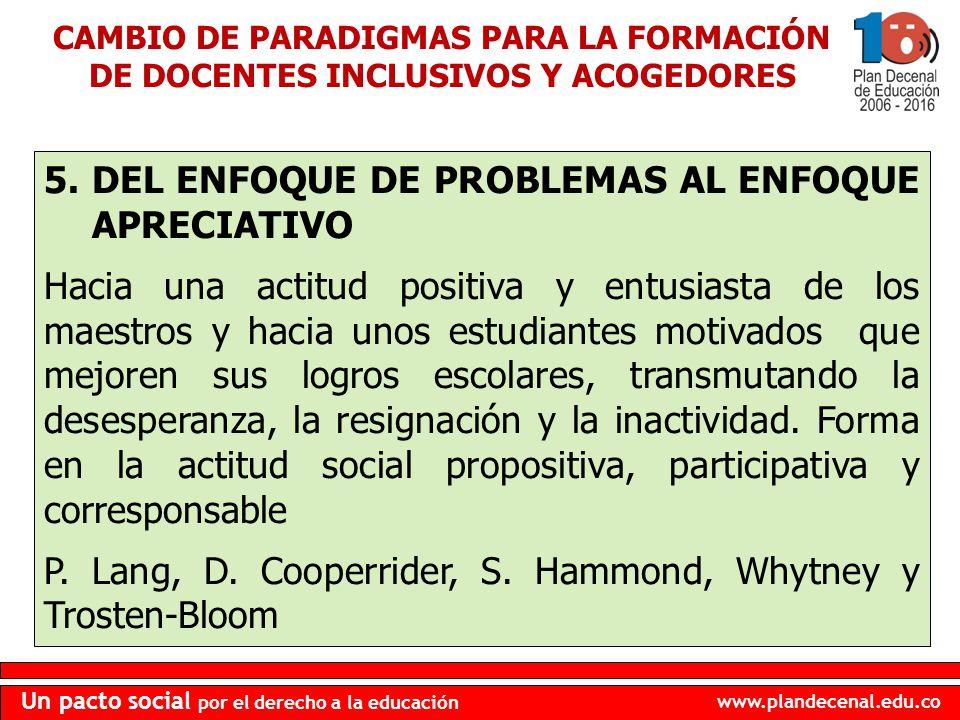 www.plandecenal.edu.co Un pacto social por el derecho a la educación 5.DEL ENFOQUE DE PROBLEMAS AL ENFOQUE APRECIATIVO Hacia una actitud positiva y en