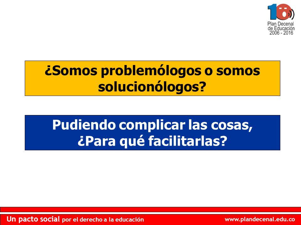 www.plandecenal.edu.co Un pacto social por el derecho a la educación Pudiendo complicar las cosas, ¿Para qué facilitarlas? ¿Somos problemólogos o somo