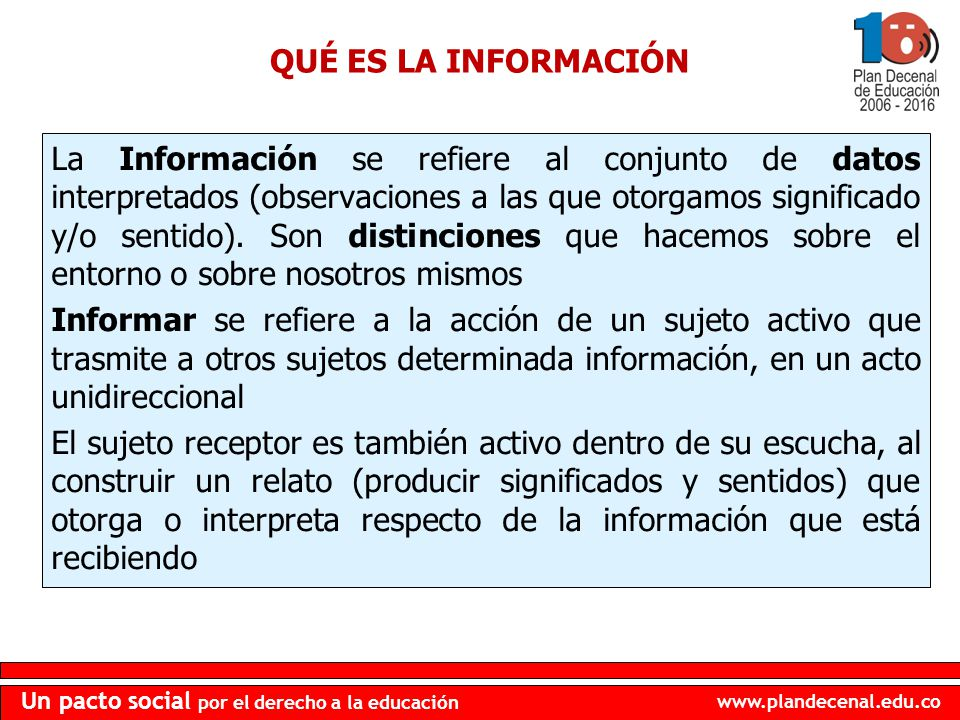 www.plandecenal.edu.co Un pacto social por el derecho a la educación QUÉ ES LA INFORMACIÓN La Información se refiere al conjunto de datos interpretado