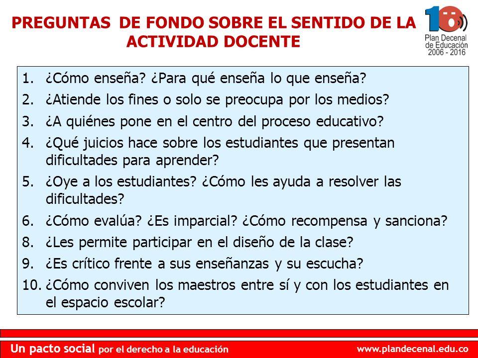 www.plandecenal.edu.co Un pacto social por el derecho a la educación PREGUNTAS DE FONDO SOBRE EL SENTIDO DE LA ACTIVIDAD DOCENTE 1.¿Cómo enseña? ¿Para
