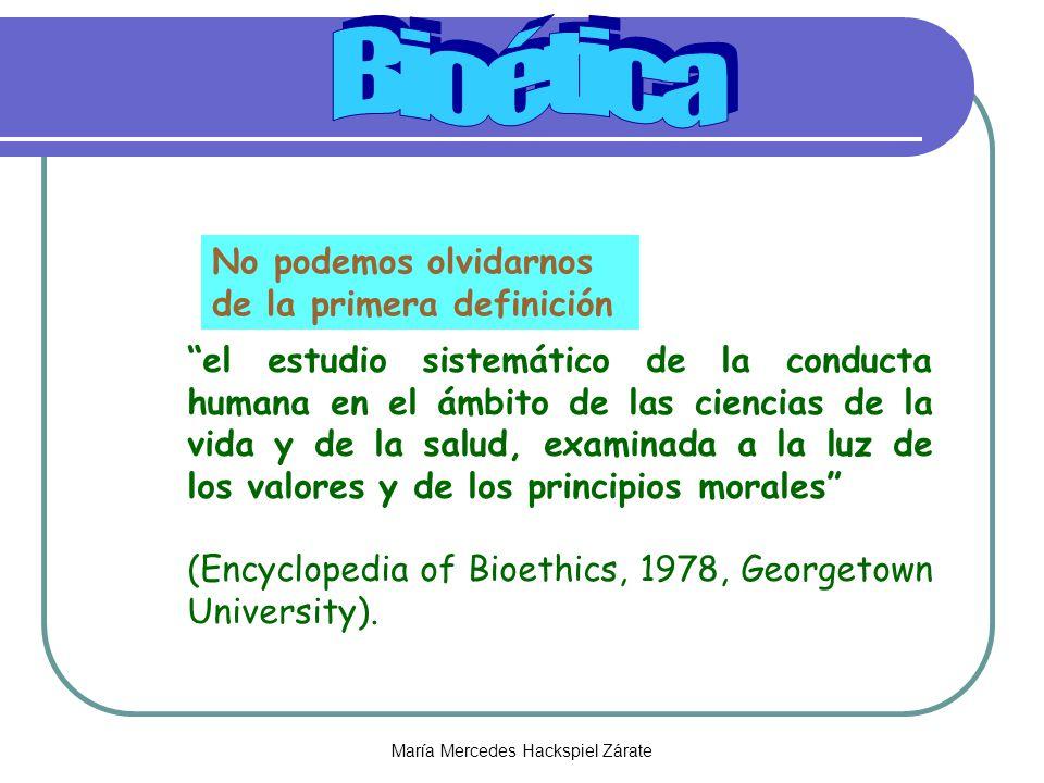 María Mercedes Hackspiel Zárate el estudio sistemático de la conducta humana en el ámbito de las ciencias de la vida y de la salud, examinada a la luz de los valores y de los principios morales (Encyclopedia of Bioethics, 1978, Georgetown University).
