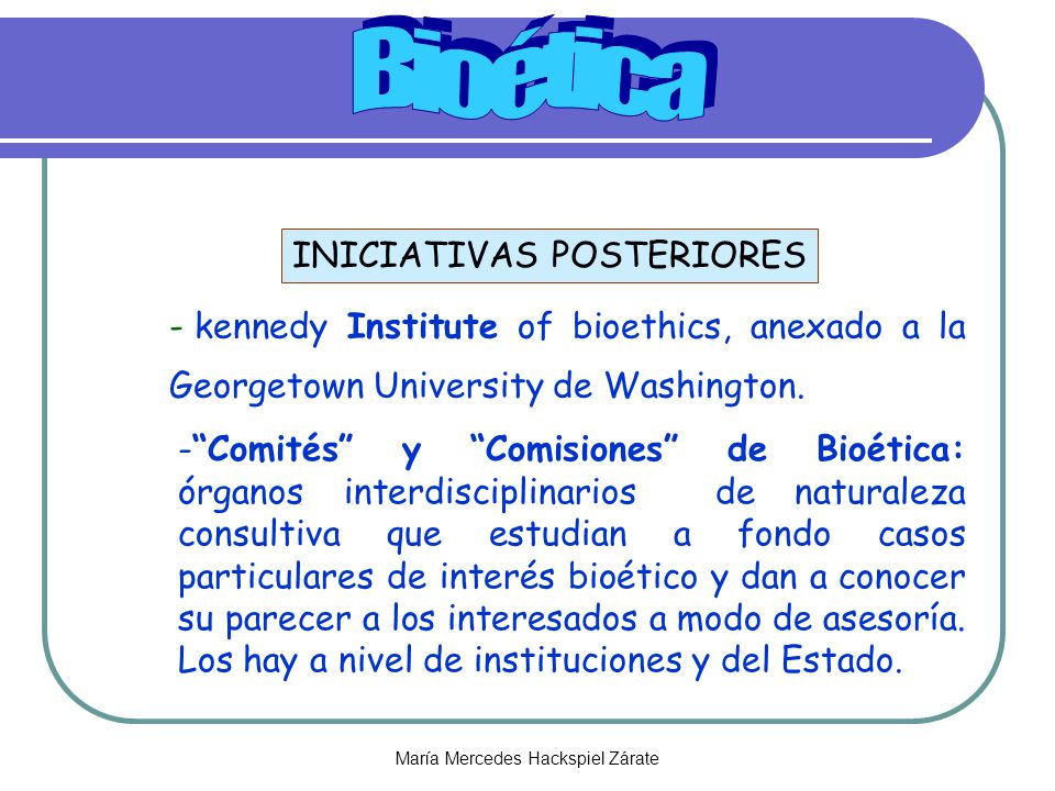 María Mercedes Hackspiel Zárate INICIATIVAS POSTERIORES - kennedy Institute of bioethics, anexado a la Georgetown University de Washington. -Comités y