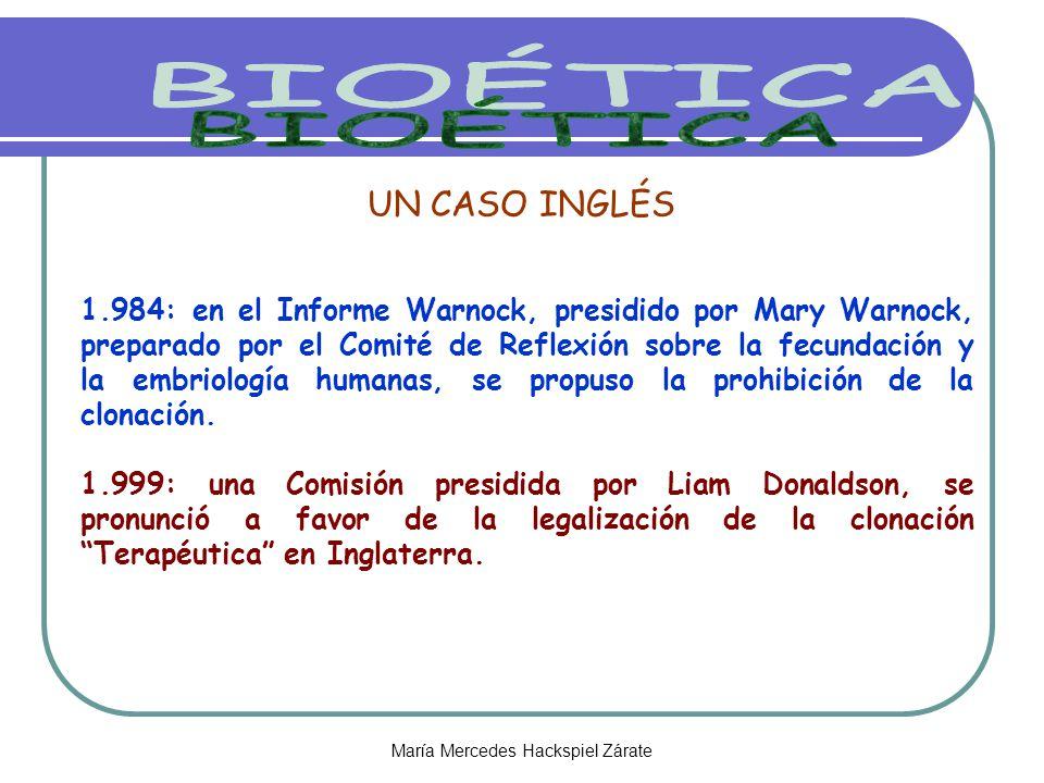 María Mercedes Hackspiel Zárate UN CASO INGLÉS 1.984: en el Informe Warnock, presidido por Mary Warnock, preparado por el Comité de Reflexión sobre la fecundación y la embriología humanas, se propuso la prohibición de la clonación.