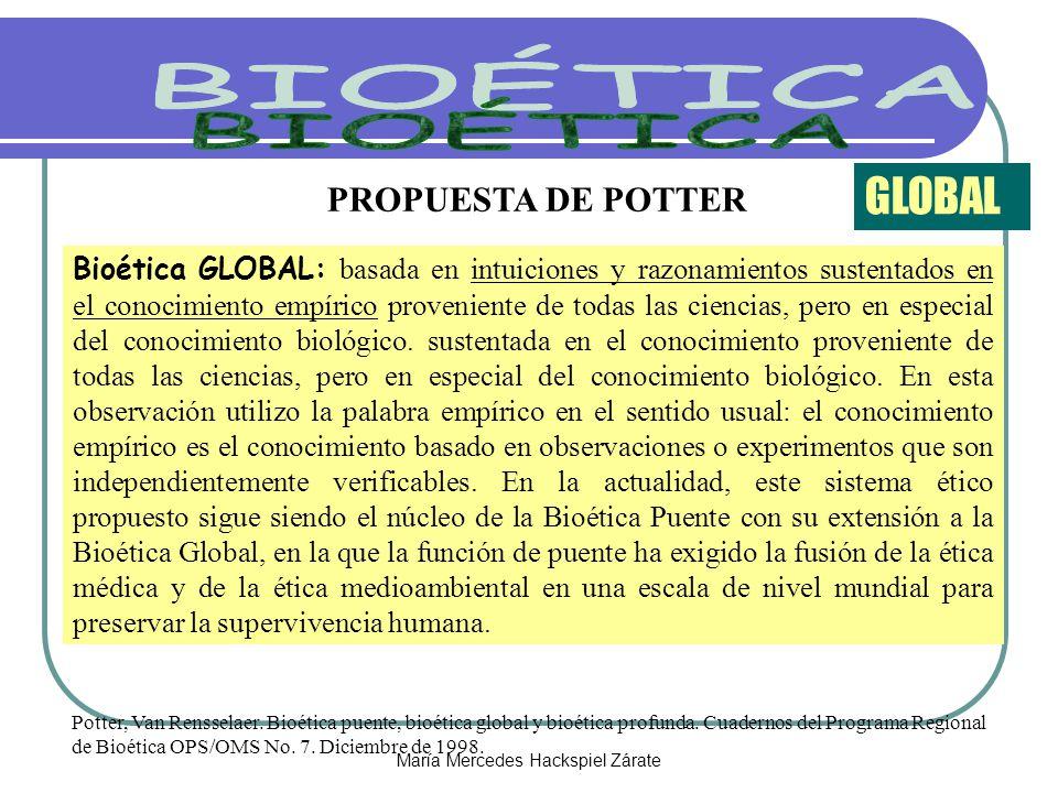 María Mercedes Hackspiel Zárate PROPUESTA DE POTTER Bioética GLOBAL: basada en intuiciones y razonamientos sustentados en el conocimiento empírico proveniente de todas las ciencias, pero en especial del conocimiento biológico.