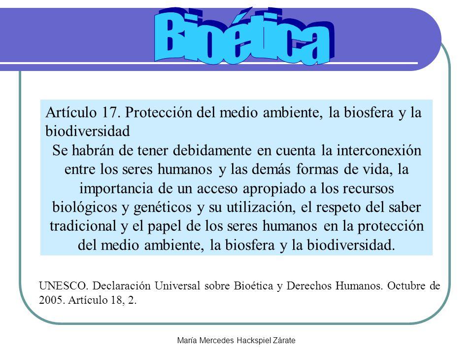 María Mercedes Hackspiel Zárate Artículo 17. Protección del medio ambiente, la biosfera y la biodiversidad Se habrán de tener debidamente en cuenta la