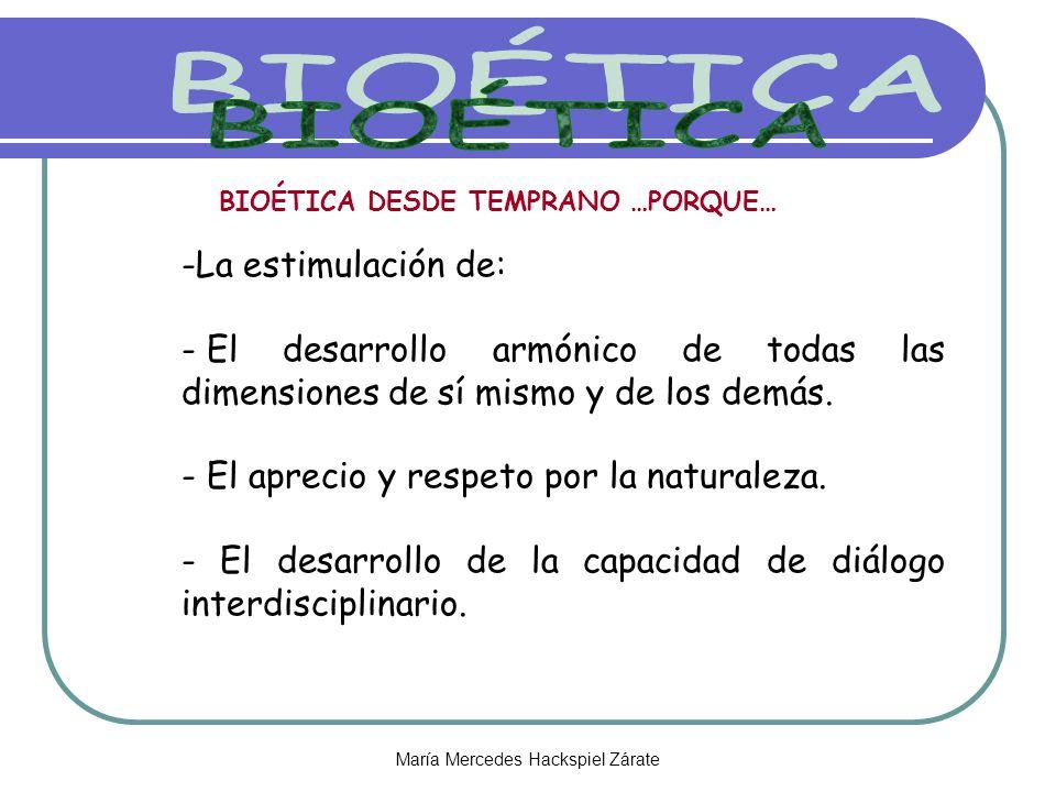 María Mercedes Hackspiel Zárate BIOÉTICA DESDE TEMPRANO …PORQUE… -La estimulación de: - El desarrollo armónico de todas las dimensiones de sí mismo y