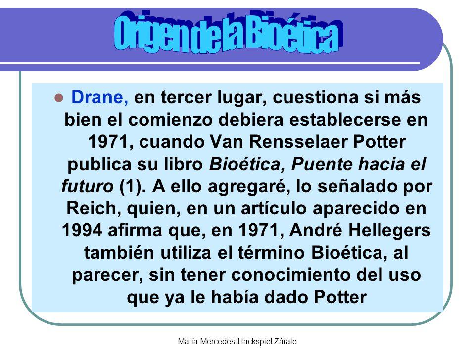 María Mercedes Hackspiel Zárate Drane, en tercer lugar, cuestiona si más bien el comienzo debiera establecerse en 1971, cuando Van Rensselaer Potter publica su libro Bioética, Puente hacia el futuro (1).