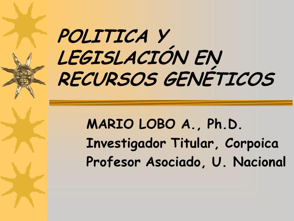 POLITICA Y LEGISLACIÓN EN RECURSOS GENÉTICOS MARIO LOBO A., Ph.D. Investigador Titular, Corpoica Profesor Asociado, U. Nacional