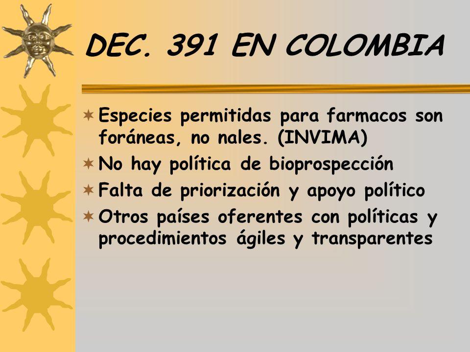 DEC. 391 EN COLOMBIA Especies permitidas para farmacos son foráneas, no nales. (INVIMA) No hay política de bioprospección Falta de priorización y apoy