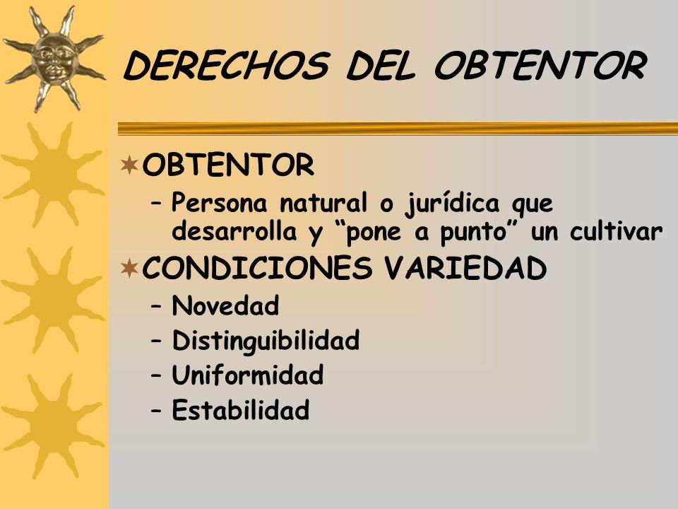 DERECHOS DEL OBTENTOR OBTENTOR –Persona natural o jurídica que desarrolla y pone a punto un cultivar CONDICIONES VARIEDAD –Novedad –Distinguibilidad –