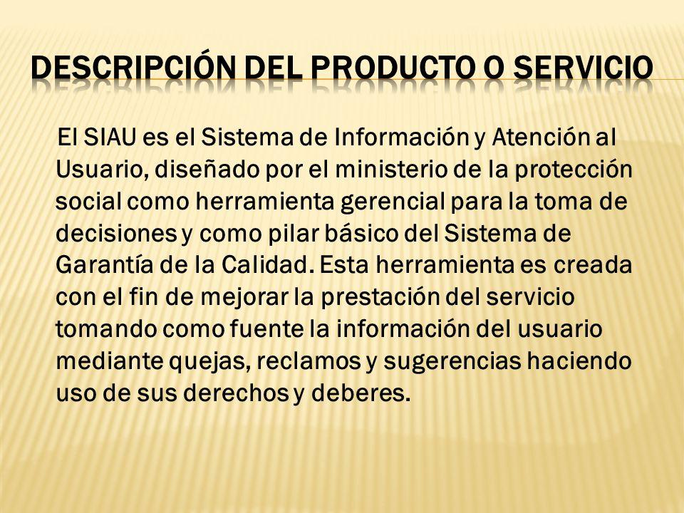 El SIAU es el Sistema de Información y Atención al Usuario, diseñado por el ministerio de la protección social como herramienta gerencial para la toma