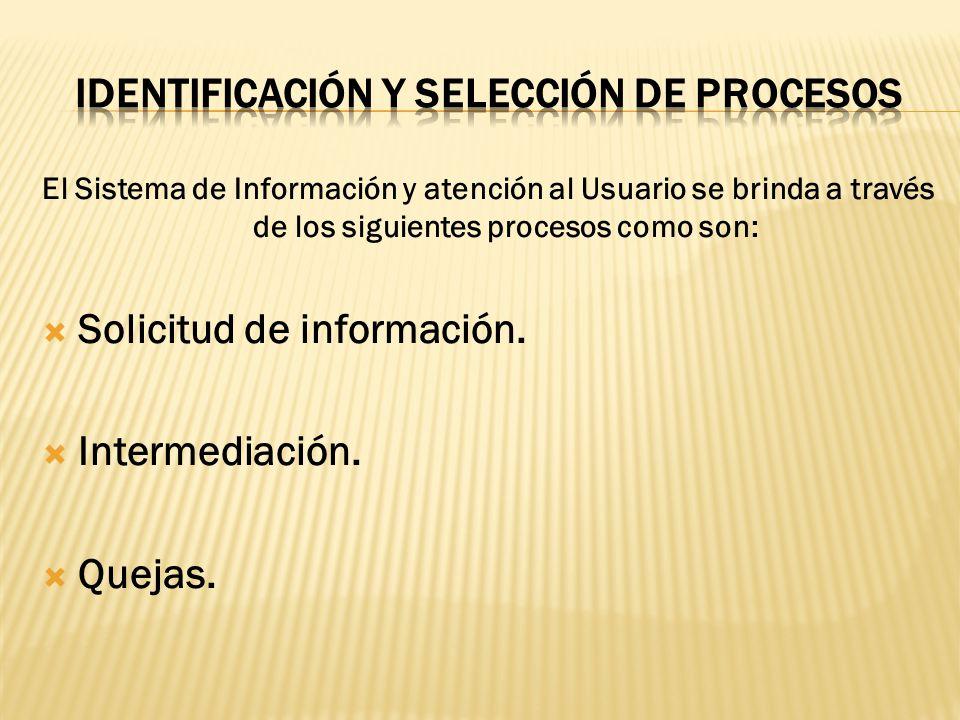 El Sistema de Información y atención al Usuario se brinda a través de los siguientes procesos como son: Solicitud de información. Intermediación. Quej
