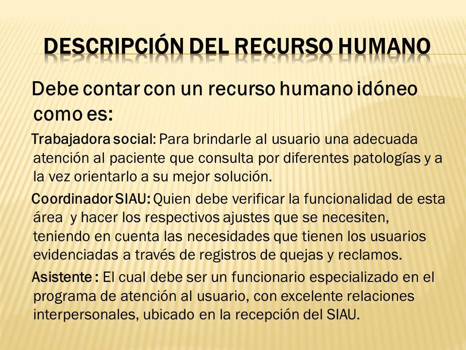 Debe contar con un recurso humano idóneo como es: Trabajadora social: Para brindarle al usuario una adecuada atención al paciente que consulta por dif