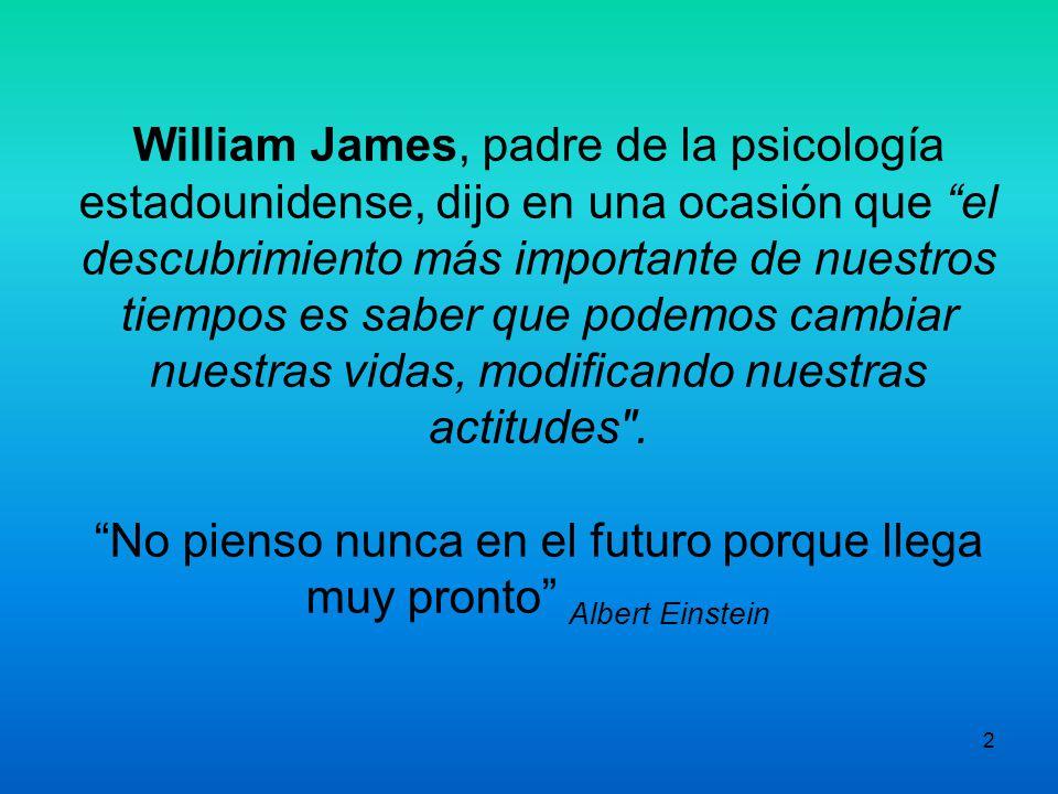 2 William James, padre de la psicología estadounidense, dijo en una ocasión que el descubrimiento más importante de nuestros tiempos es saber que podemos cambiar nuestras vidas, modificando nuestras actitudes .