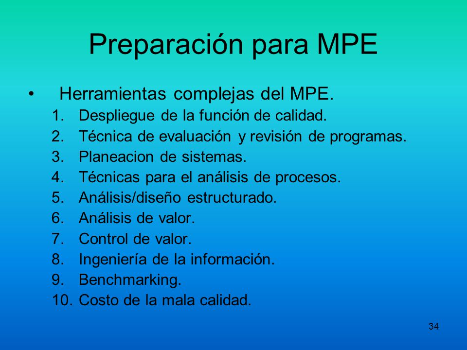 33 Preparación para MPE Herramientas básicas del MPE 1.Conceptos de MPE. 2.Diagramas de Flujo. 3.Técnicas de entrevista. 4.Métodos para la medición de